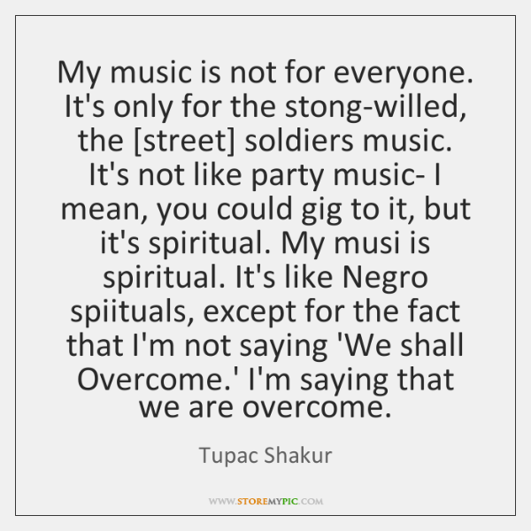 My music is not for everyone. It's only for the stong-willed, the [...
