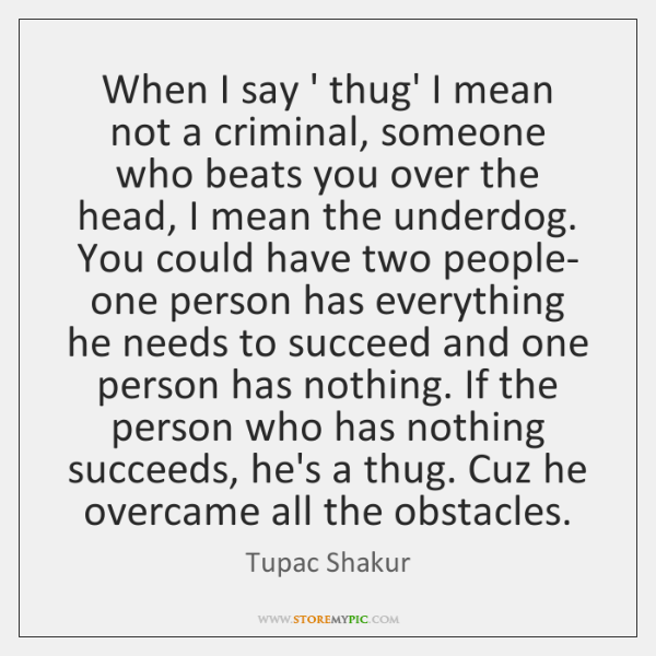 When I say ' thug' I mean not a criminal, someone who ...