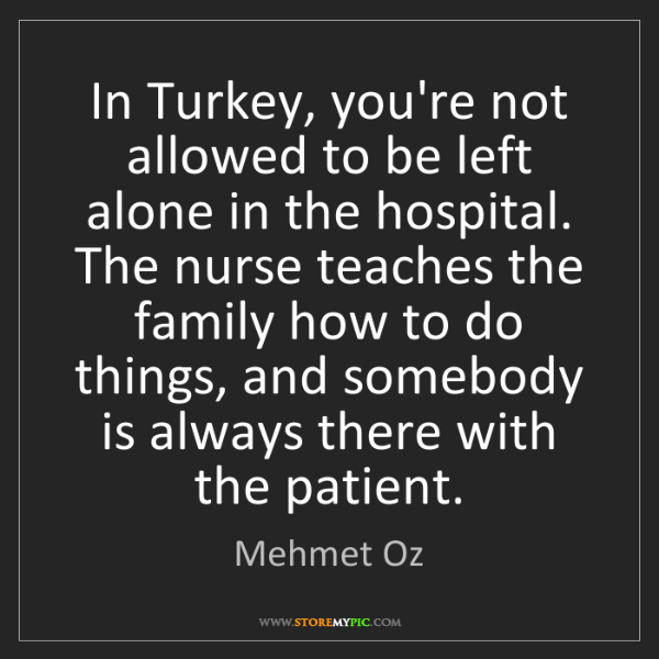 """In Turkey, you're not allowed to be left alone in the hospital. The nurse teaches the family how to do things, and somebody is always there with the patient."" - Mehmet Oz""In Turkey, you're not allowed to be left alone in the hospital. The nurse teaches the family how to do things, and somebody is always there with the patient."" - Mehmet Oz, Quotes And Thoughts's images"