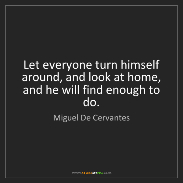 Miguel De Cervantes: Let everyone turn himself around, and look at home, and...