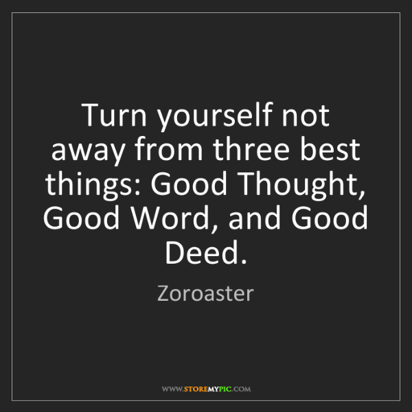 Zoroaster: Turn yourself not away from three best things: Good Thought,...