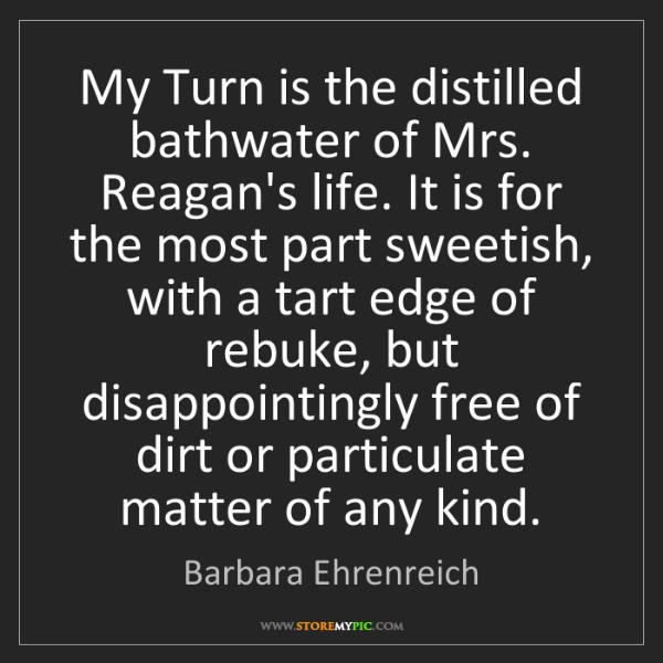 Barbara Ehrenreich: My Turn is the distilled bathwater of Mrs. Reagan's life....