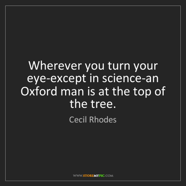 Cecil Rhodes: Wherever you turn your eye-except in science-an Oxford...
