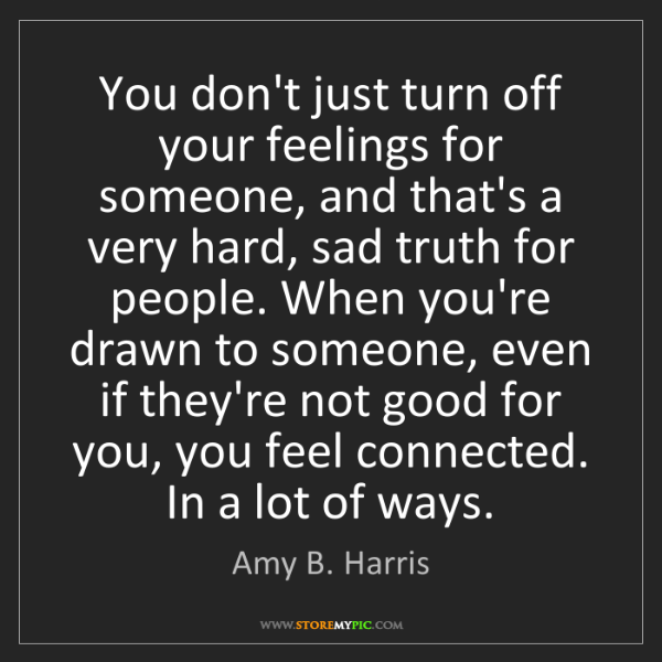 Amy B. Harris: You don't just turn off your feelings for someone, and...