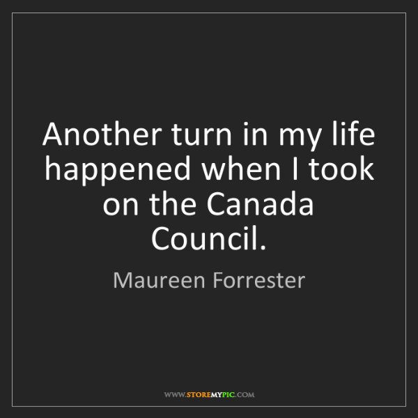 Maureen Forrester: Another turn in my life happened when I took on the Canada...