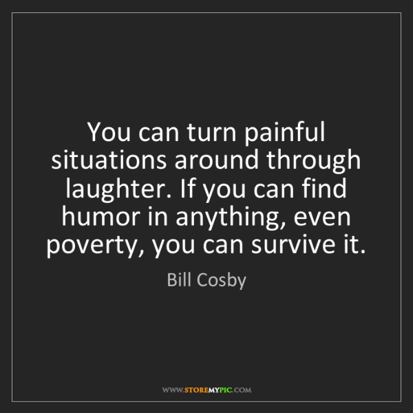 Bill Cosby: You can turn painful situations around through laughter....