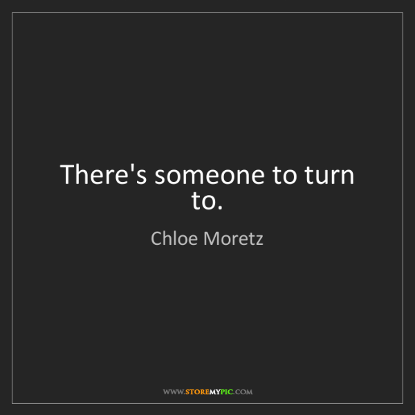 Chloe Moretz: There's someone to turn to.