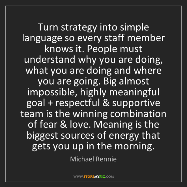 Michael Rennie: Turn strategy into simple language so every staff member...