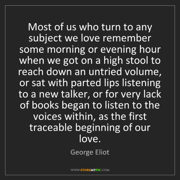 George Eliot: Most of us who turn to any subject we love remember some...