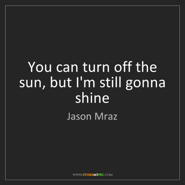 Jason Mraz: You can turn off the sun, but I'm still gonna shine