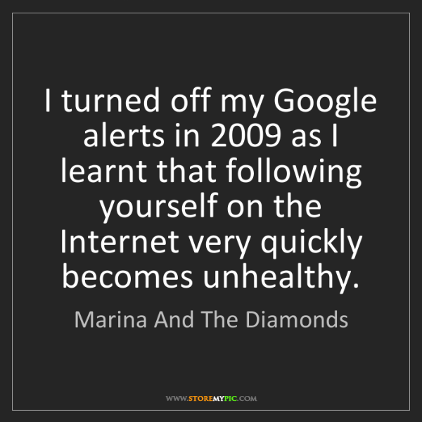 Marina And The Diamonds: I turned off my Google alerts in 2009 as I learnt that...