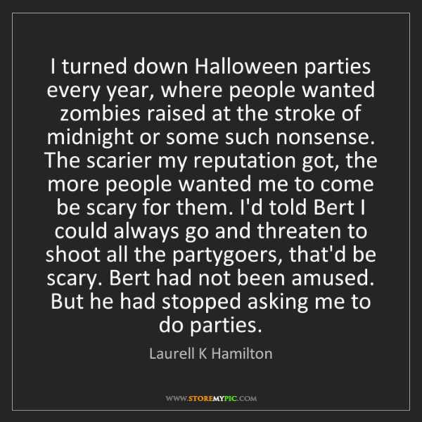 Laurell K Hamilton: I turned down Halloween parties every year, where people...