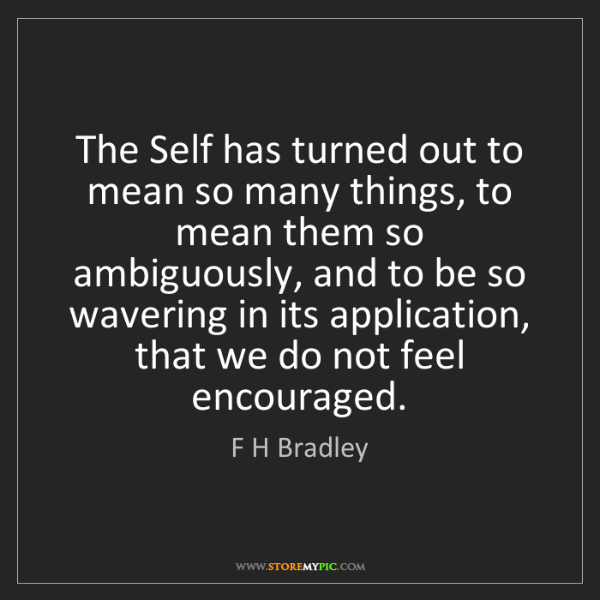 F H Bradley: The Self has turned out to mean so many things, to mean...