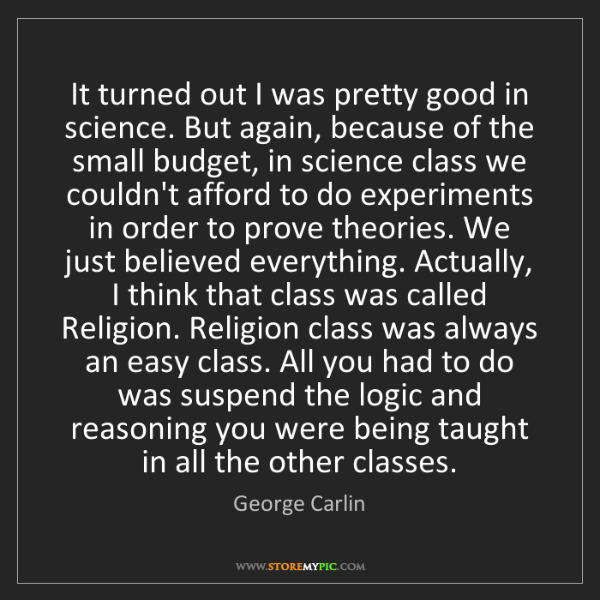 George Carlin: It turned out I was pretty good in science. But again,...