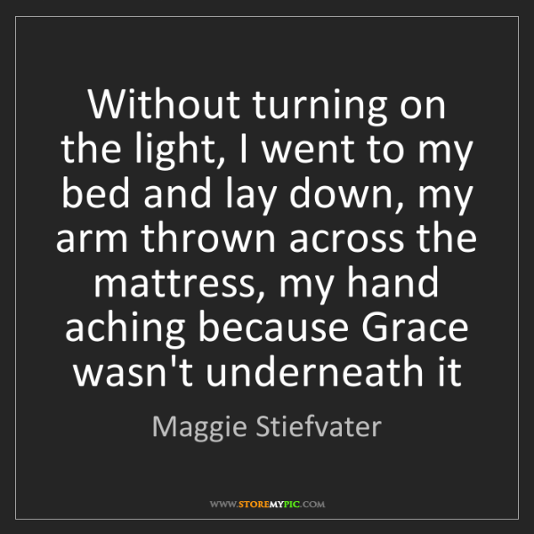 Maggie Stiefvater: Without turning on the light, I went to my bed and lay...