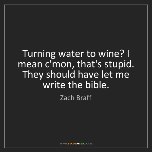 Zach Braff: Turning water to wine? I mean c'mon, that's stupid. They...