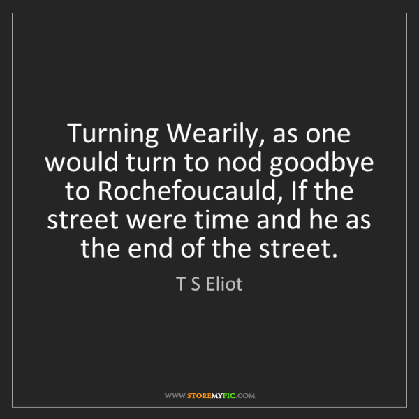 T S Eliot: Turning Wearily, as one would turn to nod goodbye to...