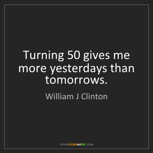 William J Clinton: Turning 50 gives me more yesterdays than tomorrows.