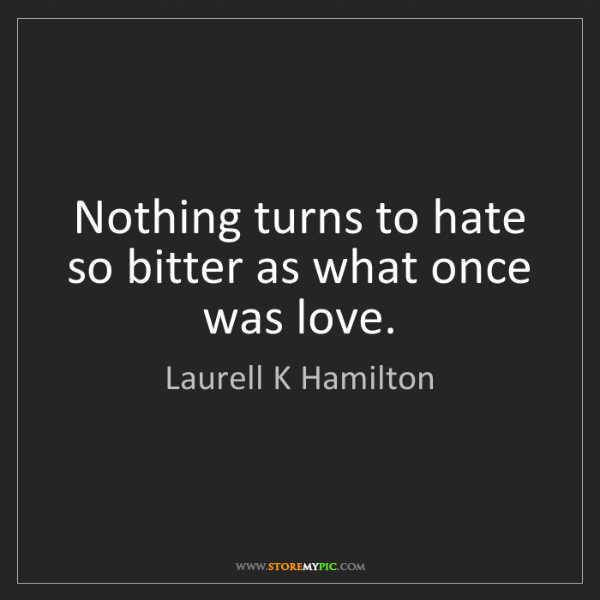 Laurell K Hamilton: Nothing turns to hate so bitter as what once was love.