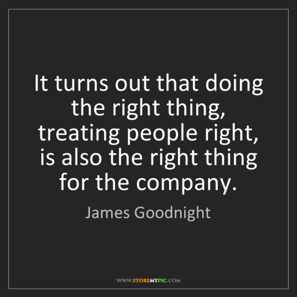 James Goodnight: It turns out that doing the right thing, treating people...