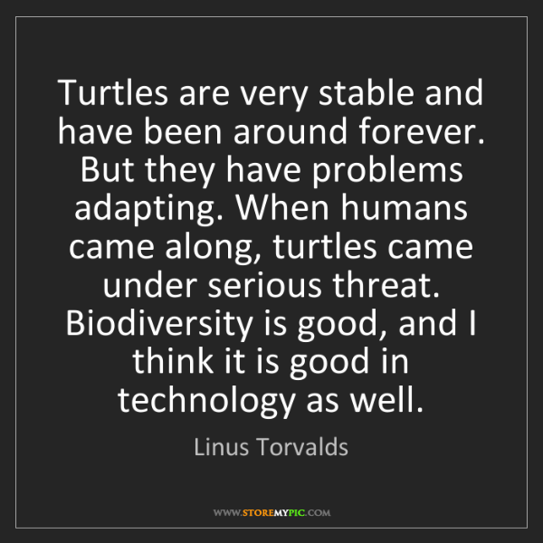 Linus Torvalds: Turtles are very stable and have been around forever....