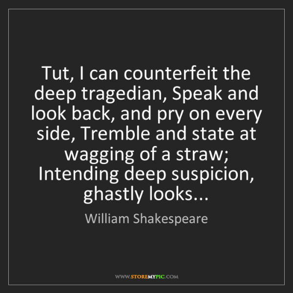 William Shakespeare: Tut, I can counterfeit the deep tragedian, Speak and...
