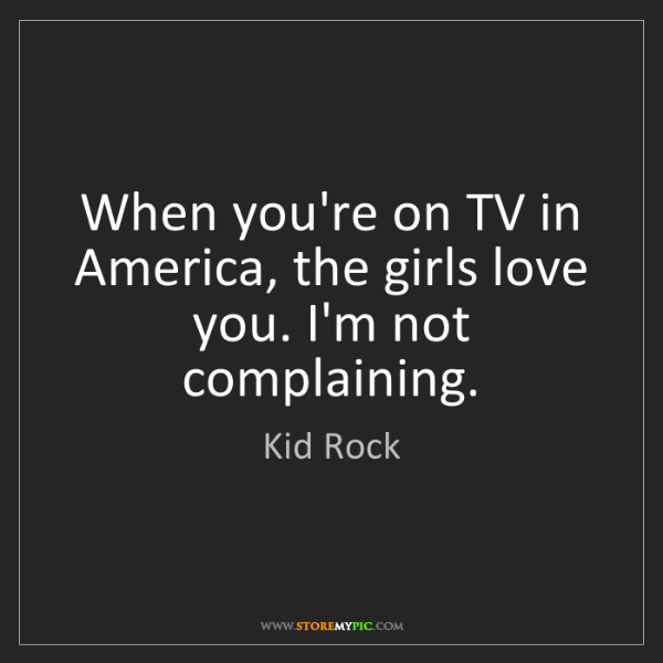 Kid Rock: When you're on TV in America, the girls love you. I'm...