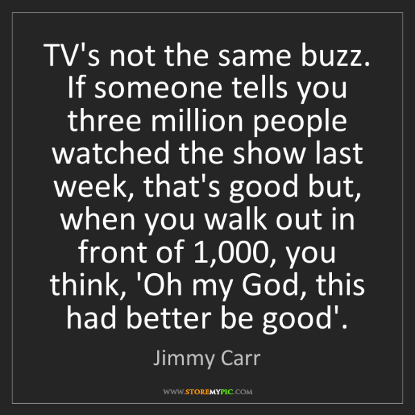 Jimmy Carr: TV's not the same buzz. If someone tells you three million...