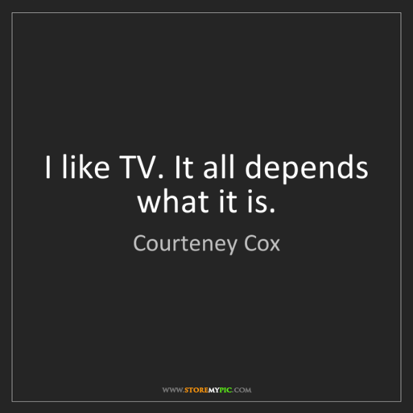 Courteney Cox: I like TV. It all depends what it is.
