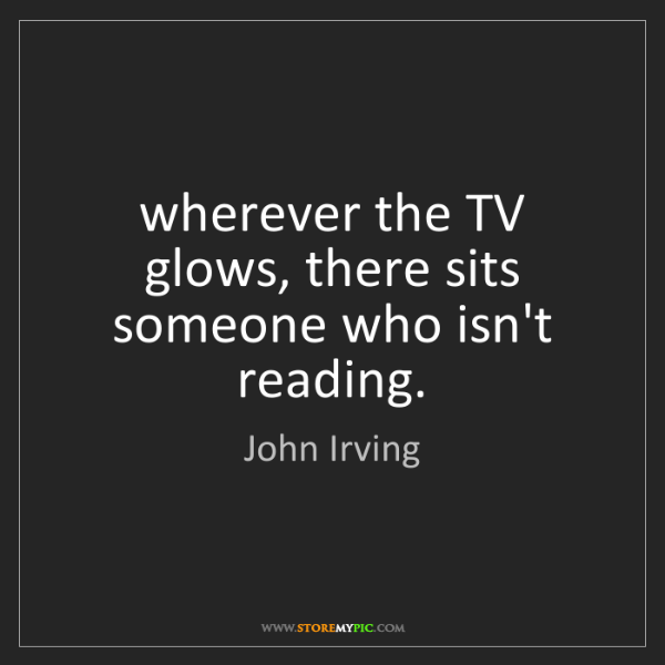 John Irving: wherever the TV glows, there sits someone who isn't reading.