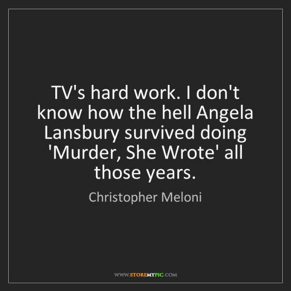 Christopher Meloni: TV's hard work. I don't know how the hell Angela Lansbury...