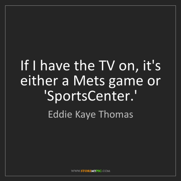 Eddie Kaye Thomas: If I have the TV on, it's either a Mets game or 'SportsCenter.'