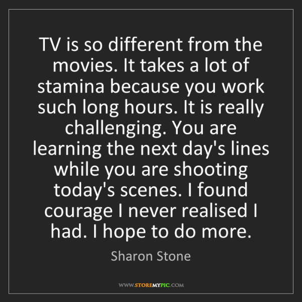 Sharon Stone: TV is so different from the movies. It takes a lot of...