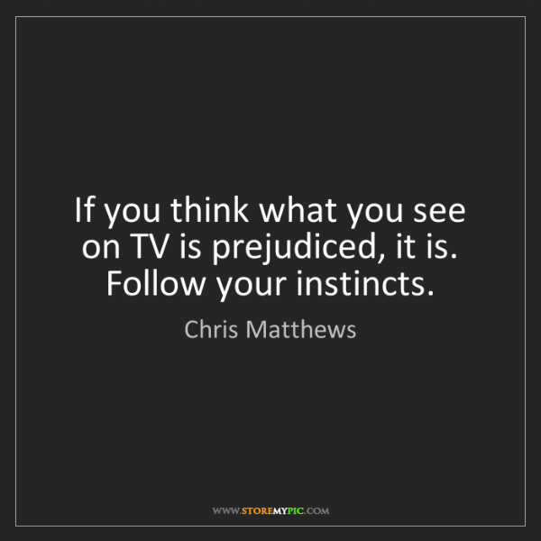 Chris Matthews: If you think what you see on TV is prejudiced, it is....