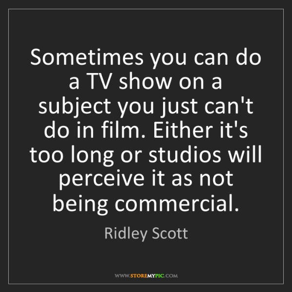Ridley Scott: Sometimes you can do a TV show on a subject you just...