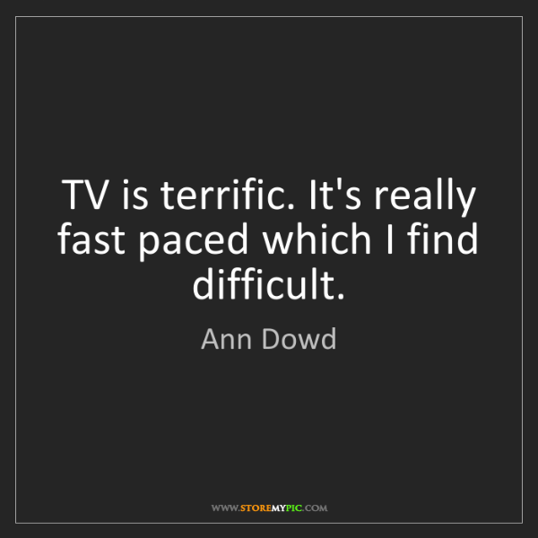 Ann Dowd: TV is terrific. It's really fast paced which I find difficult.