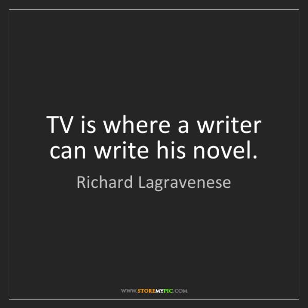 Richard Lagravenese: TV is where a writer can write his novel.