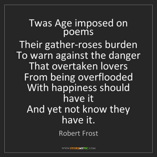 Robert Frost: Twas Age imposed on poems   Their gather-roses burden...