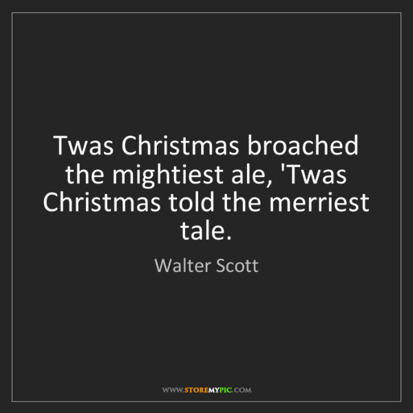 Walter Scott: Twas Christmas broached the mightiest ale, 'Twas Christmas...