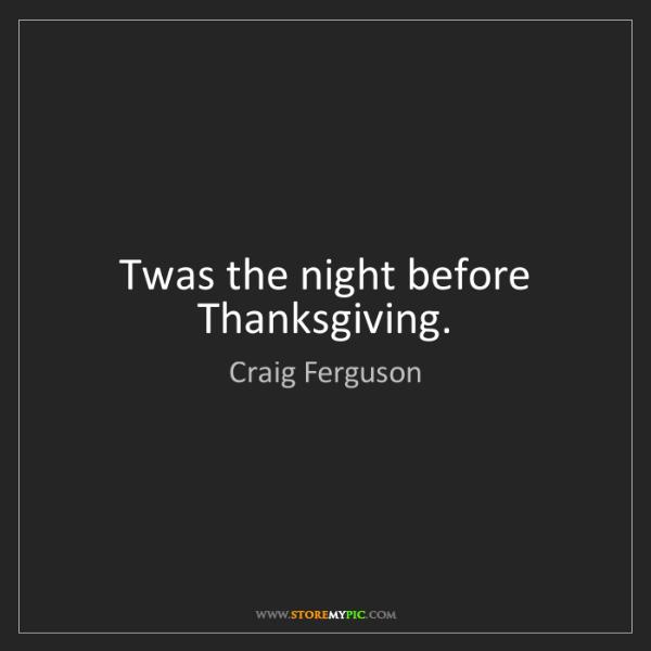 Craig Ferguson: Twas the night before Thanksgiving.