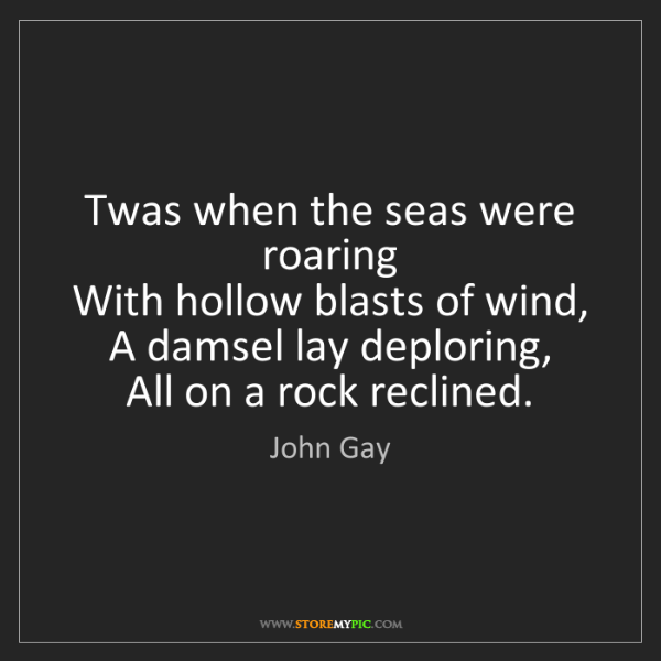John Gay: Twas when the seas were roaring   With hollow blasts...