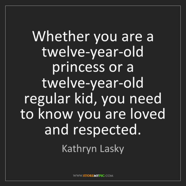 Kathryn Lasky: Whether you are a twelve-year-old princess or a twelve-year-old...