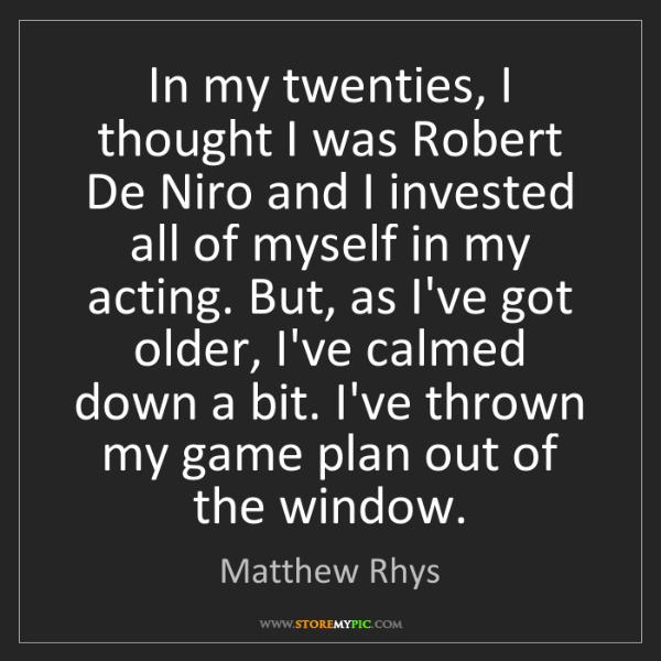 Matthew Rhys: In my twenties, I thought I was Robert De Niro and I...