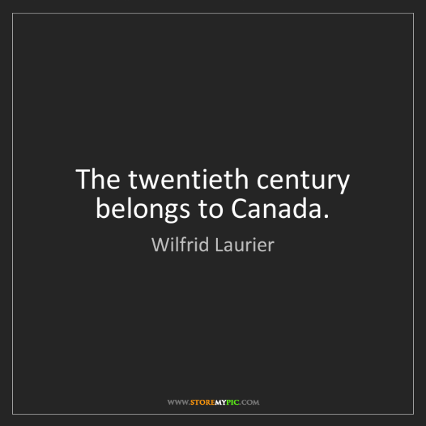 Wilfrid Laurier: The twentieth century belongs to Canada.