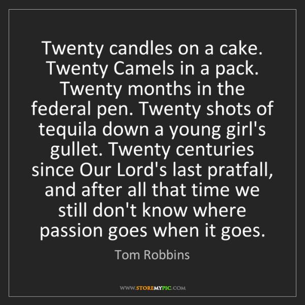 Tom Robbins: Twenty candles on a cake. Twenty Camels in a pack. Twenty...