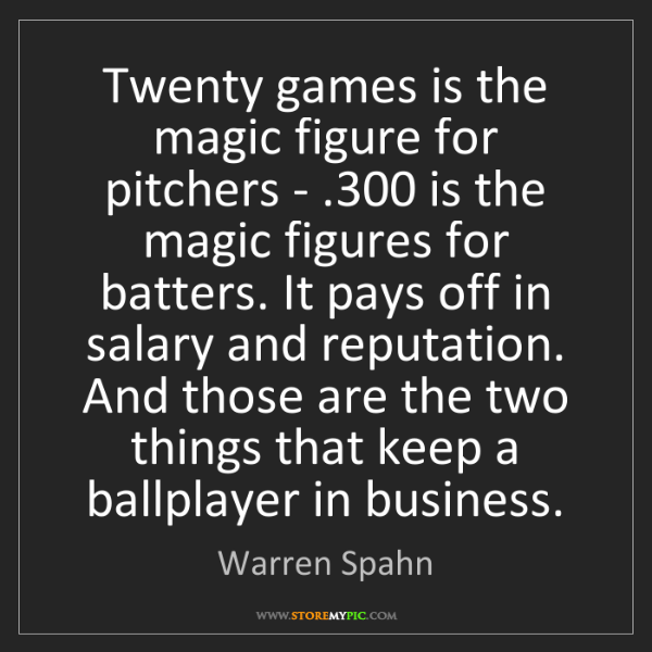Warren Spahn: Twenty games is the magic figure for pitchers - .300...