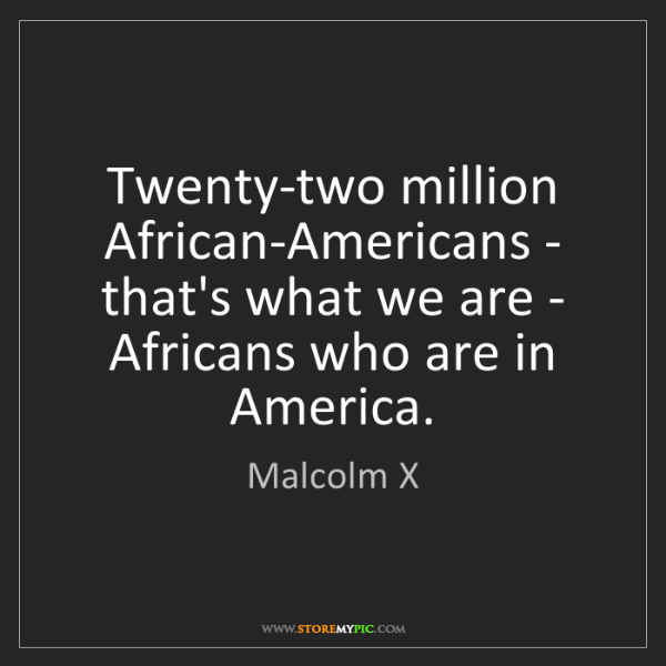 Malcolm X: Twenty-two million African-Americans - that's what we...