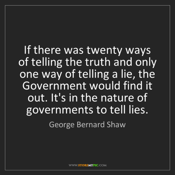 George Bernard Shaw: If there was twenty ways of telling the truth and only...