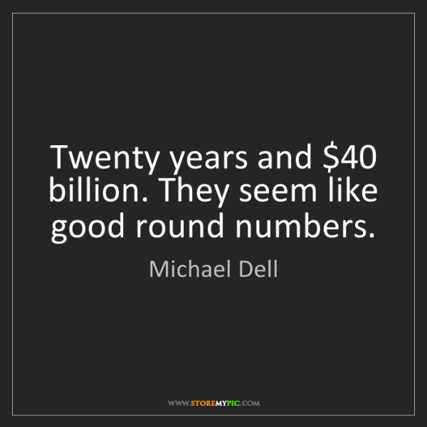 Michael Dell: Twenty years and $40 billion. They seem like good round...
