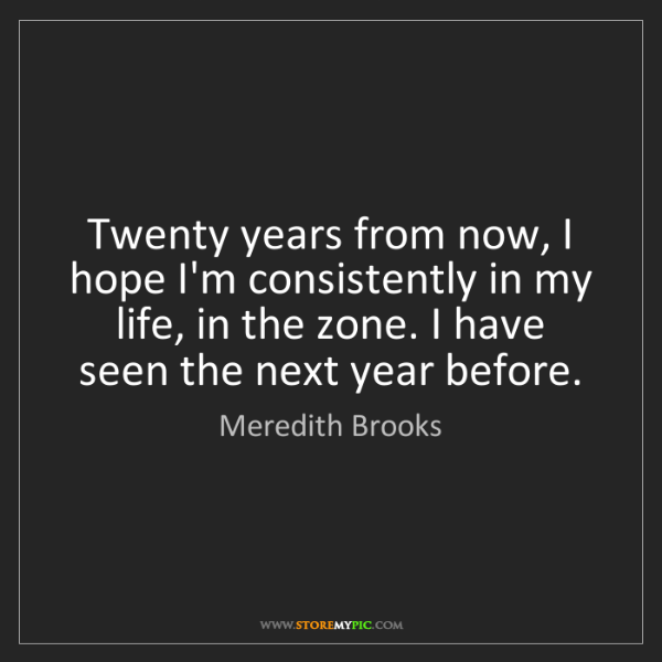 Meredith Brooks: Twenty years from now, I hope I'm consistently in my...